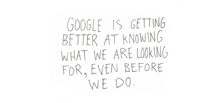 google is getting better at knowing what we are looking for even before we do